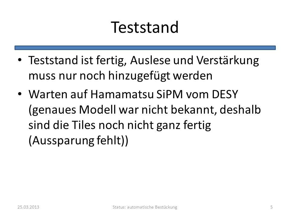 Teststand Teststand ist fertig, Auslese und Verstärkung muss nur noch hinzugefügt werden Warten auf Hamamatsu SiPM vom DESY (genaues Modell war nicht bekannt, deshalb sind die Tiles noch nicht ganz fertig (Aussparung fehlt)) Status: automatische Bestückung25.03.20135