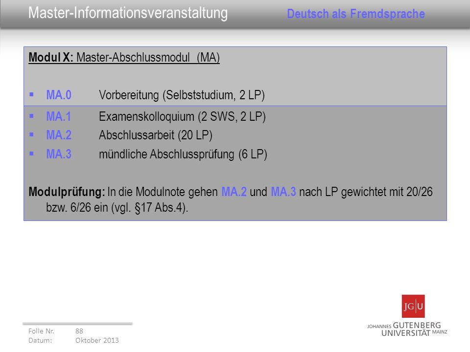 Modul X: Master-Abschlussmodul (MA) MA.0 Vorbereitung (Selbststudium, 2 LP) Folie Nr. 88 Datum: Oktober 2013 Master-Informationsveranstaltung Deutsch