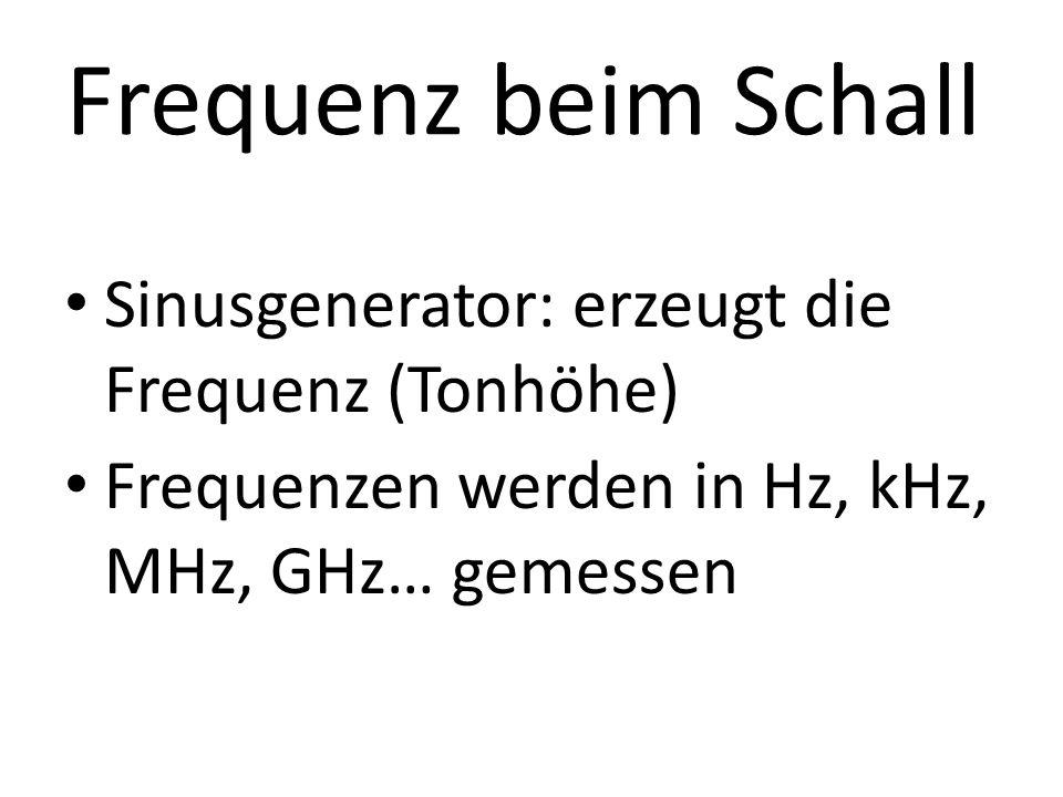 Frequenz beim Schall Sinusgenerator: erzeugt die Frequenz (Tonhöhe) Frequenzen werden in Hz, kHz, MHz, GHz… gemessen