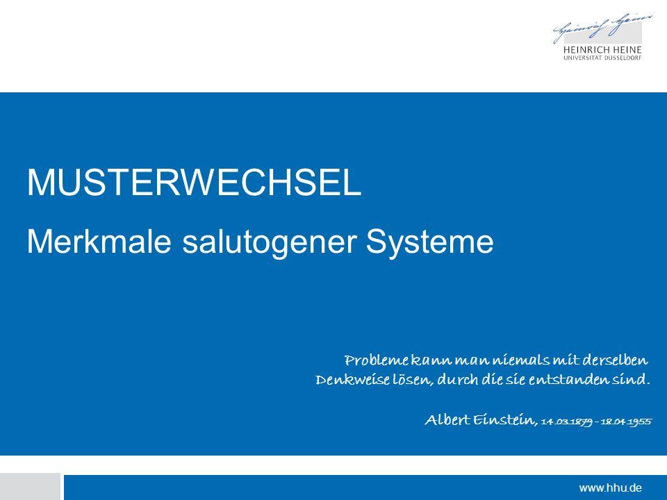 www.hhu.de MUSTERWECHSEL Merkmale salutogener Systeme Probleme kann man niemals mit derselben Denkweise lösen, durch die sie entstanden sind. Albert E