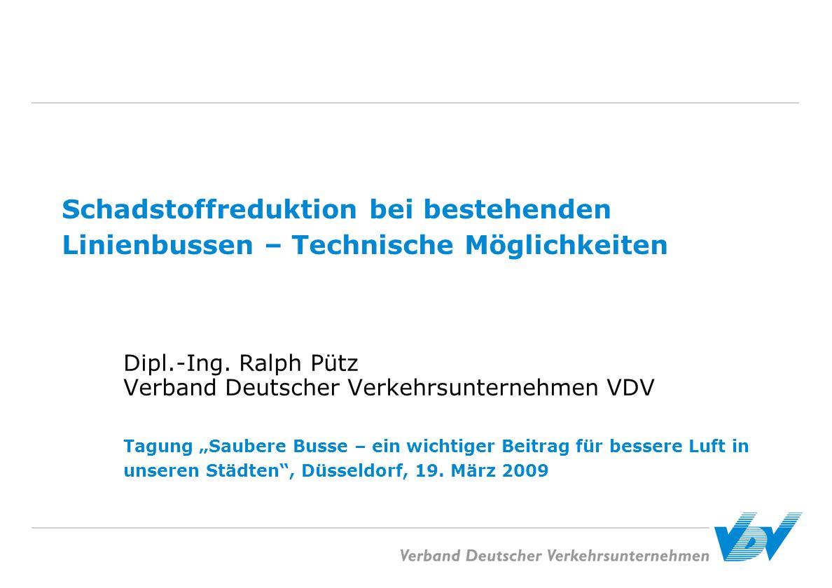 Schadstoffreduktion bei bestehenden Linienbussen – Technische Möglichkeiten Dipl.-Ing. Ralph Pütz Verband Deutscher Verkehrsunternehmen VDV Tagung Sau
