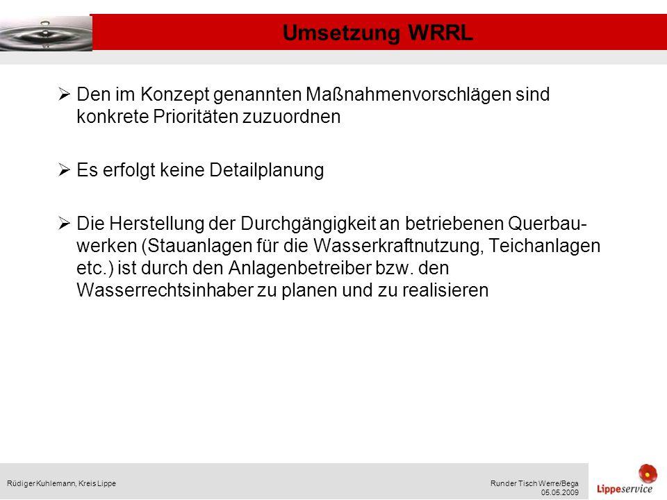 Umsetzung WRRL Rüdiger Kuhlemann, Kreis LippeRunder Tisch Werre/Bega 05.05.2009 Geplante Organisation: Der Kreis Lippe übernimmt die Koordinierung der Erstellung der Strahlursprungs- und Trittsteinkonzepte in enger Abstimmung mit den Städten und Gemeinden Das Land fördert die Erstellung der Konzepte mit 80 % Der Ausgleich des Aufwandes der unteren Wasserbehörden für die Umsetzung der WRRL ist noch zwischen den kommunalen Spitzenverbänden und dem Land Nordrhein-Westfalen zu klären