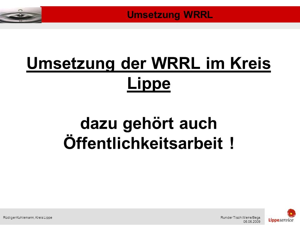 Umsetzung WRRL Rüdiger Kuhlemann, Kreis LippeRunder Tisch Werre/Bega 05.05.2009 Umsetzung der WRRL im Kreis Lippe dazu gehört auch Öffentlichkeitsarbeit !