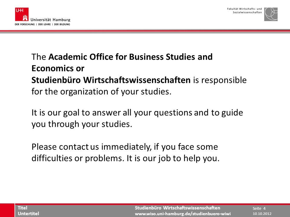 Studienbüro Wirtschaftswissenschaften www.wiso.uni-hamburg.de/studienbuero-wiwi The Academic Office for Business Studies and Economics or Studienbüro Wirtschaftswissenschaften is responsible for the organization of your studies.