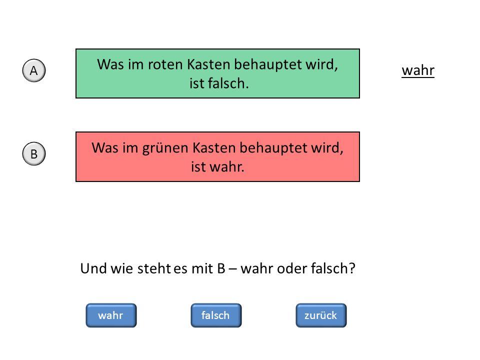 zurückwahrfalsch Und wie steht es mit B – wahr oder falsch? Was im roten Kasten behauptet wird, ist falsch. wahr A Was im grünen Kasten behauptet wird