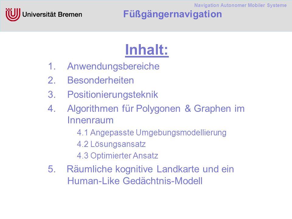 Navigation Autonomer Mobiler Systeme Füßgängernavigation Inhalt: 1.Anwendungsbereiche 2.Besonderheiten 3.Positionierungsteknik 4.Algorithmen für Polygonen & Graphen im Innenraum 4.1 Angepasste Umgebungsmodellierung 4.2 Lösungsansatz 4.3 Optimierter Ansatz 5.