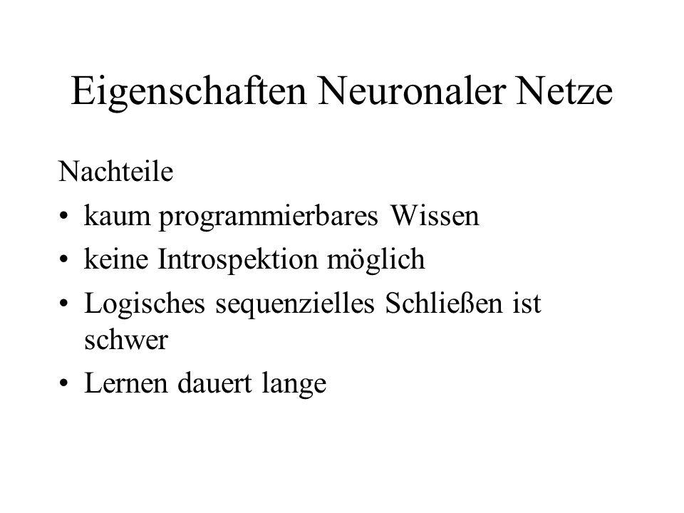 Eigenschaften Neuronaler Netze Nachteile kaum programmierbares Wissen keine Introspektion möglich Logisches sequenzielles Schließen ist schwer Lernen