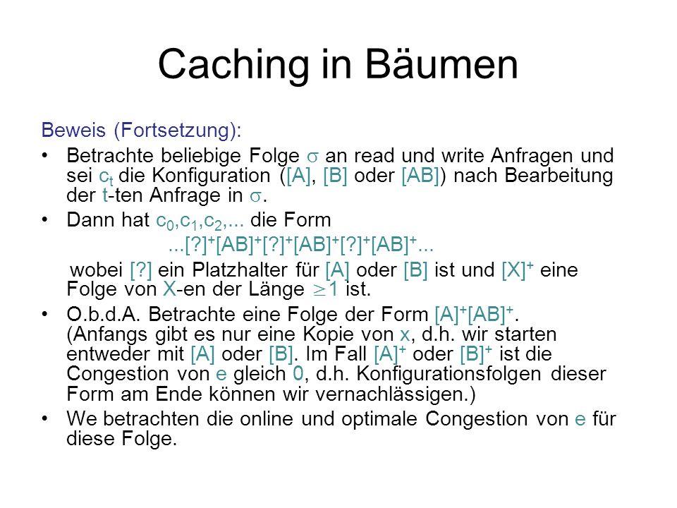 Caching in Bäumen Beweis (Fortsetzung): Betrachte beliebige Folge an read und write Anfragen und sei c t die Konfiguration ([A], [B] oder [AB]) nach Bearbeitung der t-ten Anfrage in.
