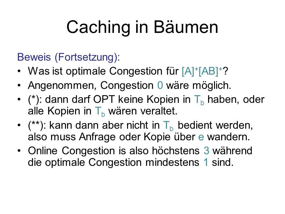 Caching in Bäumen Beweis (Fortsetzung): Was ist optimale Congestion für [A] + [AB] + ? Angenommen, Congestion 0 wäre möglich. (*): dann darf OPT keine