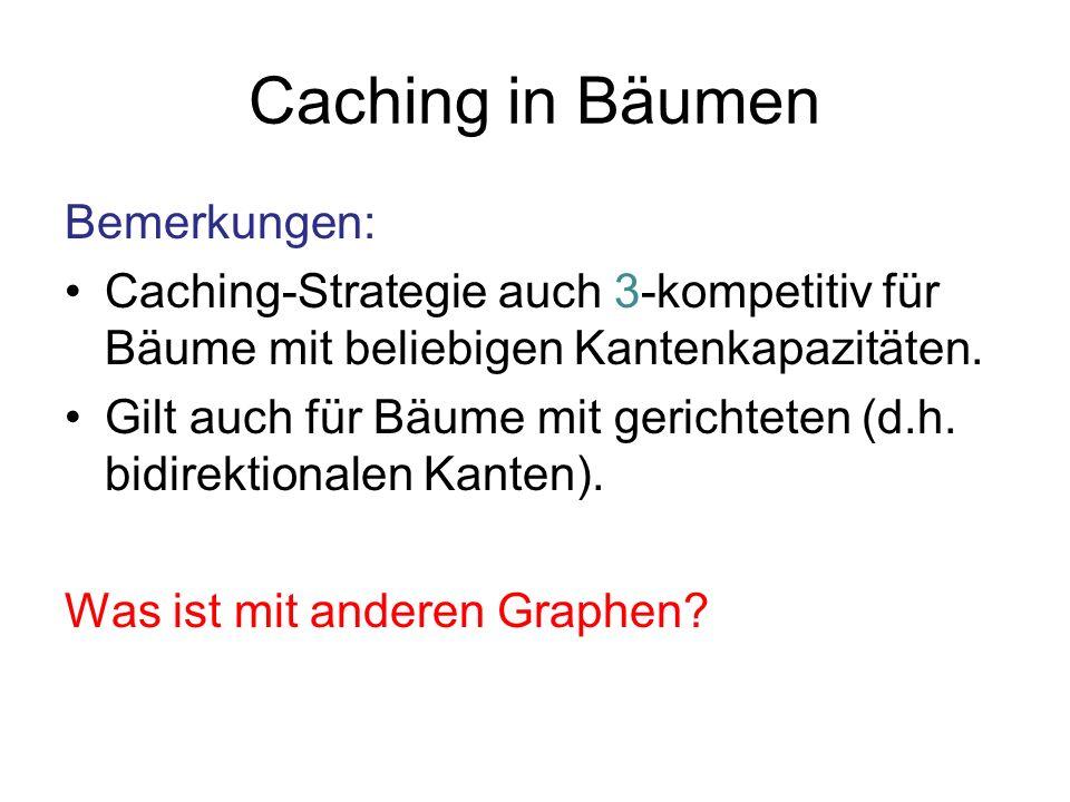 Caching in Bäumen Bemerkungen: Caching-Strategie auch 3-kompetitiv für Bäume mit beliebigen Kantenkapazitäten. Gilt auch für Bäume mit gerichteten (d.
