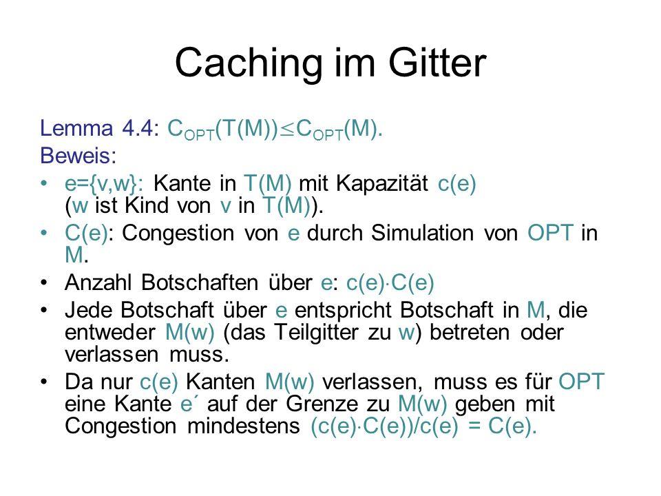 Caching im Gitter Lemma 4.4: C OPT (T(M)) C OPT (M). Beweis: e={v,w}: Kante in T(M) mit Kapazität c(e) (w ist Kind von v in T(M)). C(e): Congestion vo
