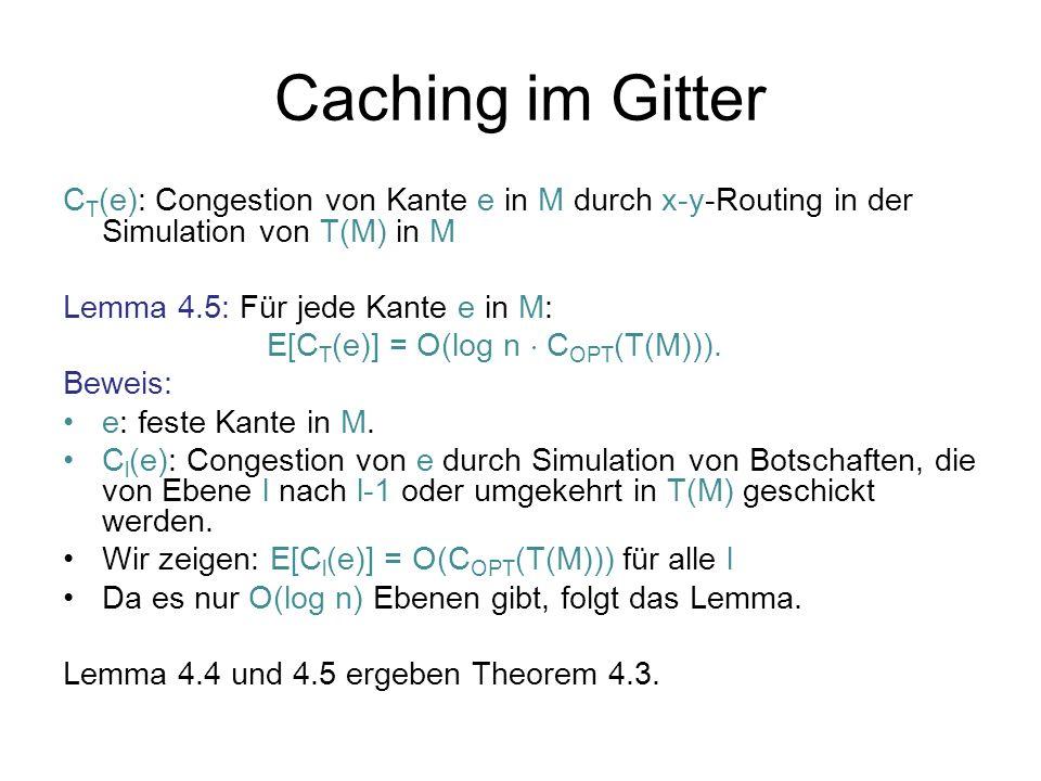 Caching im Gitter C T (e): Congestion von Kante e in M durch x-y-Routing in der Simulation von T(M) in M Lemma 4.5: Für jede Kante e in M: E[C T (e)] = O(log n C OPT (T(M))).