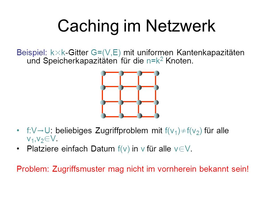 Caching im Netzwerk Beispiel: k × k-Gitter G=(V,E) mit uniformen Kantenkapazitäten und Speicherkapazitäten für die n=k 2 Knoten. f:V U: beliebiges Zug