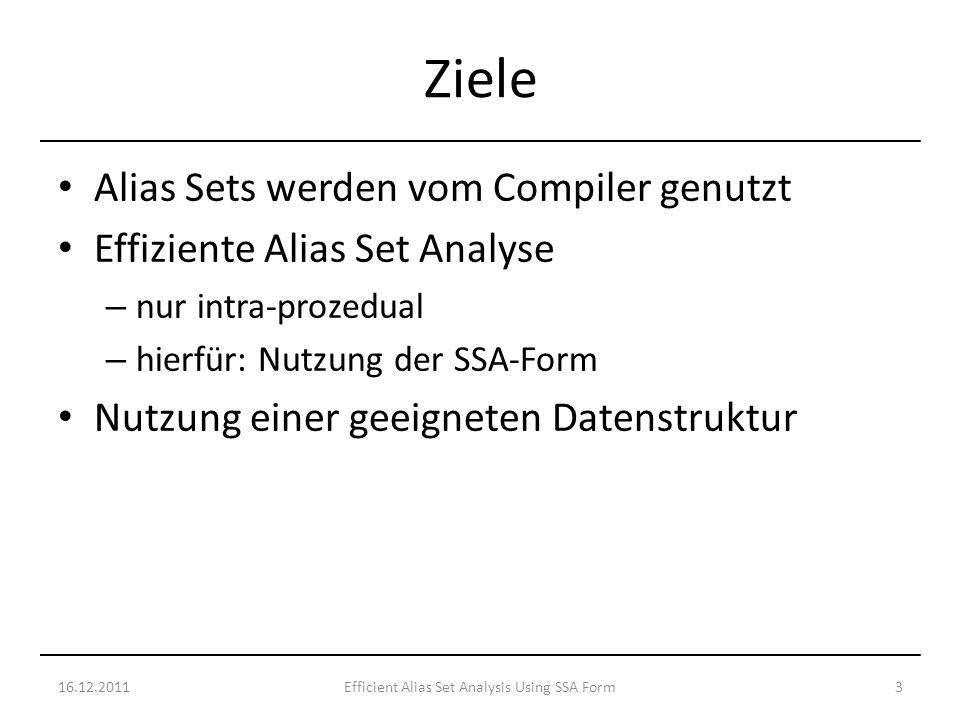 Alias Sets werden vom Compiler genutzt Effiziente Alias Set Analyse – nur intra-prozedual – hierfür: Nutzung der SSA-Form Nutzung einer geeigneten Datenstruktur 16.12.20113Efficient Alias Set Analysis Using SSA Form Ziele
