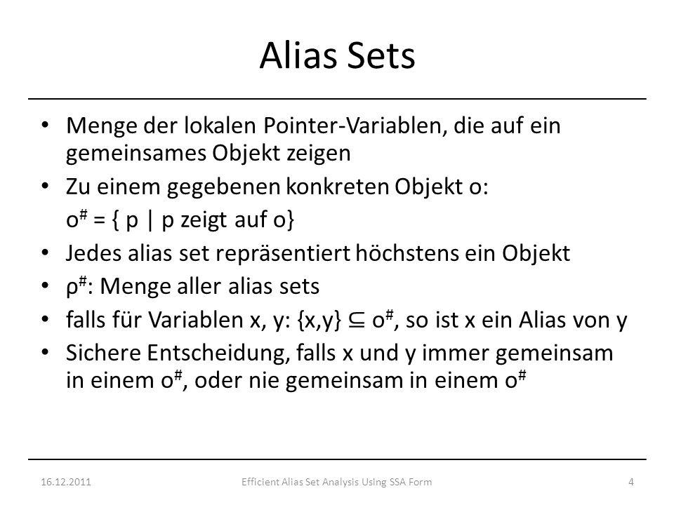 Menge der lokalen Pointer-Variablen, die auf ein gemeinsames Objekt zeigen Zu einem gegebenen konkreten Objekt o: o # = { p | p zeigt auf o} Jedes alias set repräsentiert höchstens ein Objekt ρ # : Menge aller alias sets falls für Variablen x, y: {x,y} o #, so ist x ein Alias von y Sichere Entscheidung, falls x und y immer gemeinsam in einem o #, oder nie gemeinsam in einem o # 16.12.20114Efficient Alias Set Analysis Using SSA Form Alias Sets