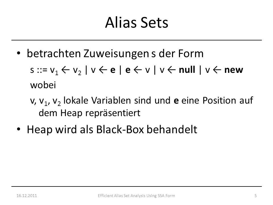 betrachten Zuweisungen s der Form s ::= v 1 v 2 | v e | e v | v null | v new wobei v, v 1, v 2 lokale Variablen sind und e eine Position auf dem Heap repräsentiert Heap wird als Black-Box behandelt 16.12.20115Efficient Alias Set Analysis Using SSA Form Alias Sets