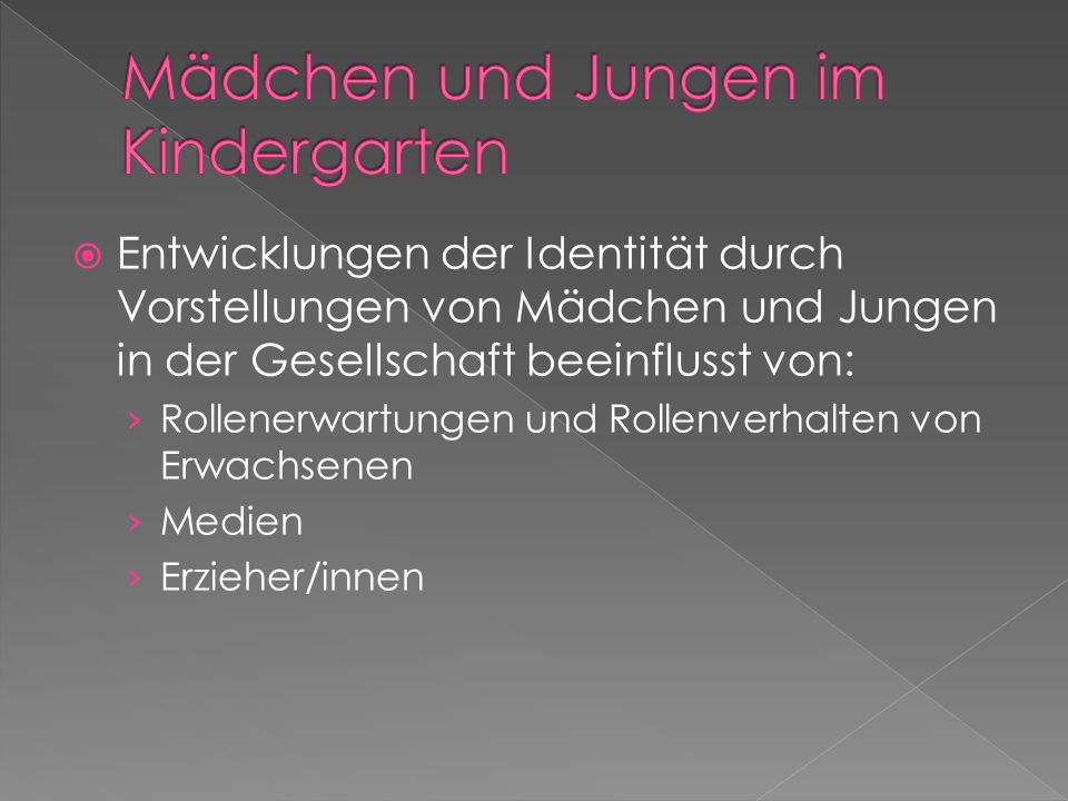 Entwicklungen der Identität durch Vorstellungen von Mädchen und Jungen in der Gesellschaft beeinflusst von: Rollenerwartungen und Rollenverhalten von Erwachsenen Medien Erzieher/innen