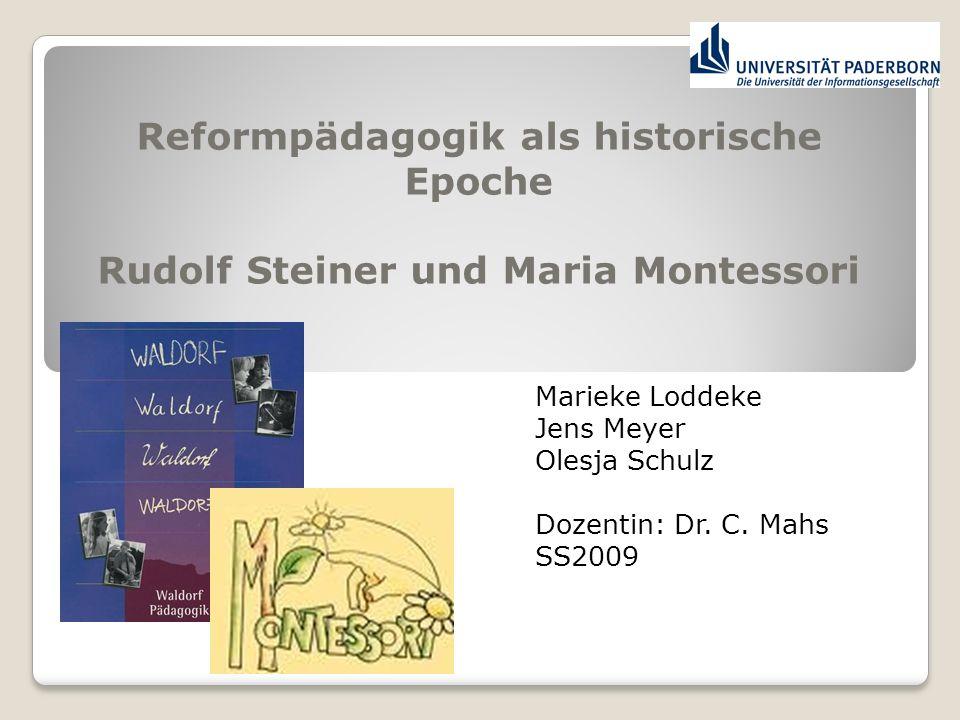 Reformpädagogik als historische Epoche Rudolf Steiner und Maria Montessori Marieke Loddeke Jens Meyer Olesja Schulz Dozentin: Dr. C. Mahs SS2009