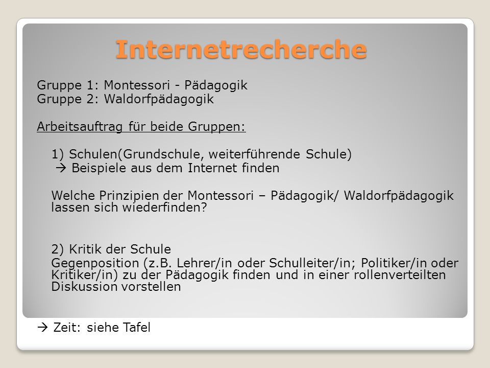 Internetrecherche Internetrecherche Gruppe 1: Montessori - Pädagogik Gruppe 2: Waldorfpädagogik Arbeitsauftrag für beide Gruppen: 1) Schulen(Grundschu