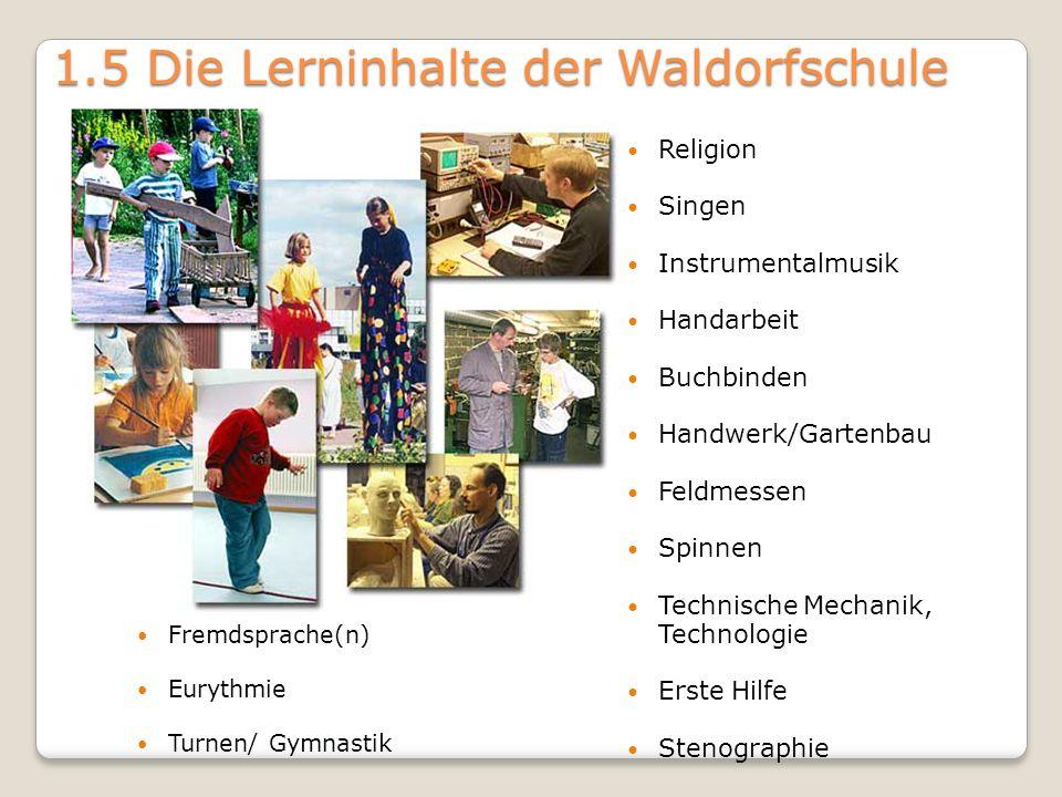 1.5 Die Lerninhalte der Waldorfschule Fremdsprache(n) Eurythmie Turnen/ Gymnastik Religion Singen Instrumentalmusik Handarbeit Buchbinden Handwerk/Gar