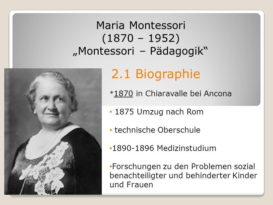 2.1 Biographie Maria Montessori (1870 – 1952) Montessori – Pädagogik * 1870 in Chiaravalle bei Ancona 1875 Umzug nach Rom technische Oberschule 1890-1
