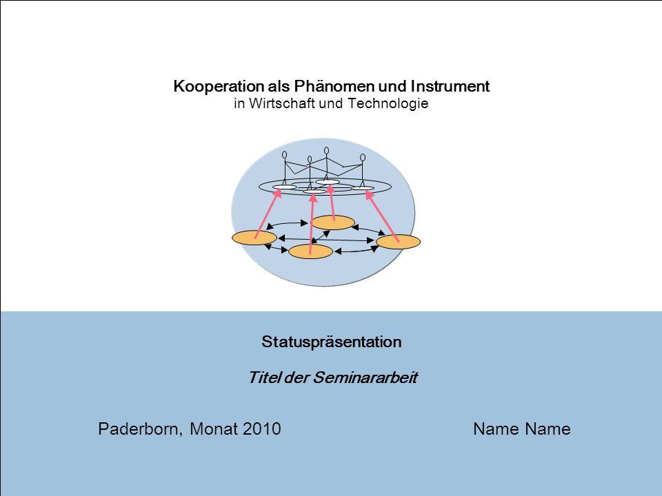 1 Statuspräsentation Titel der Seminararbeit Name Kooperation als Phänomen und Instrument in Wirtschaft und Technologie Paderborn, Monat 2010