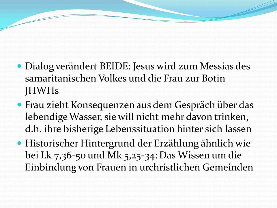 Dialog verändert BEIDE: Jesus wird zum Messias des samaritanischen Volkes und die Frau zur Botin JHWHs Frau zieht Konsequenzen aus dem Gespräch über d
