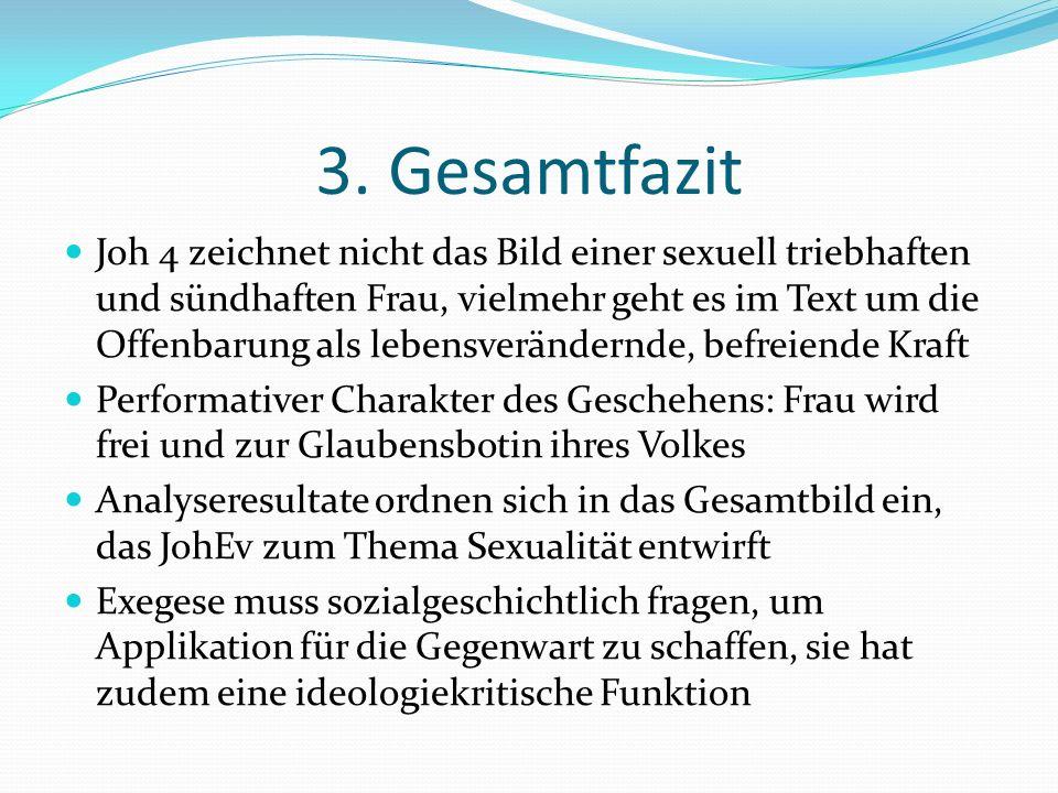 3. Gesamtfazit Joh 4 zeichnet nicht das Bild einer sexuell triebhaften und sündhaften Frau, vielmehr geht es im Text um die Offenbarung als lebensverä