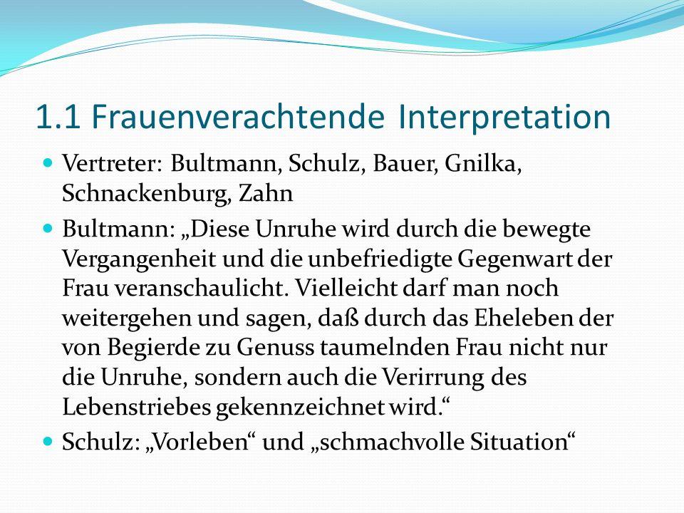 1.1 Frauenverachtende Interpretation Vertreter: Bultmann, Schulz, Bauer, Gnilka, Schnackenburg, Zahn Bultmann: Diese Unruhe wird durch die bewegte Ver
