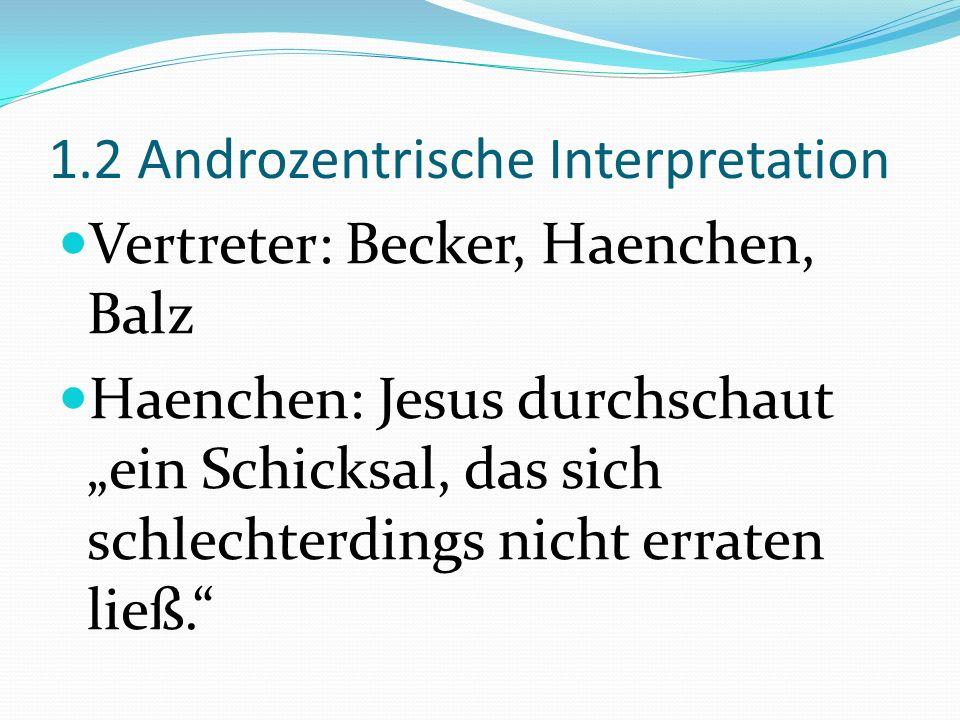 1.2 Androzentrische Interpretation Vertreter: Becker, Haenchen, Balz Haenchen: Jesus durchschaut ein Schicksal, das sich schlechterdings nicht erraten