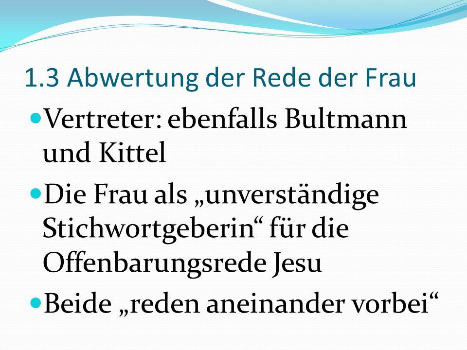 1.3 Abwertung der Rede der Frau Vertreter: ebenfalls Bultmann und Kittel Die Frau als unverständige Stichwortgeberin für die Offenbarungsrede Jesu Bei