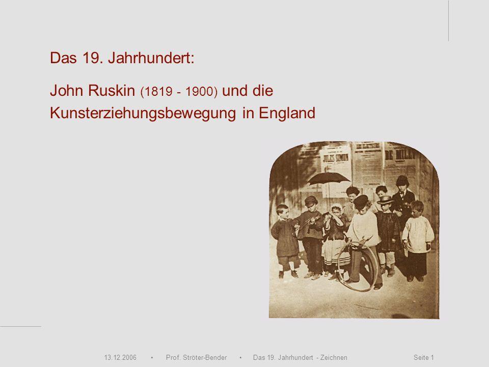 13.12.2006 Prof. Ströter-Bender Das 19. Jahrhundert - Zeichnen Seite 1 Das 19. Jahrhundert: John Ruskin (1819 - 1900) und die Kunsterziehungsbewegung