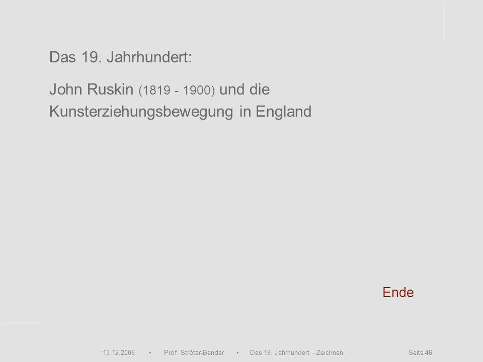 13.12.2006 Prof. Ströter-Bender Das 19. Jahrhundert - Zeichnen Seite 46 Ende Das 19. Jahrhundert: John Ruskin (1819 - 1900) und die Kunsterziehungsbew