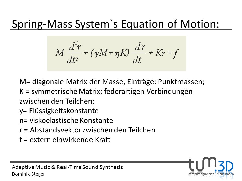 computer graphics & visualization Adaptive Music & Real-Time Sound Synthesis Dominik Steger Spring-Mass System`s Equation of Motion: M= diagonale Matr
