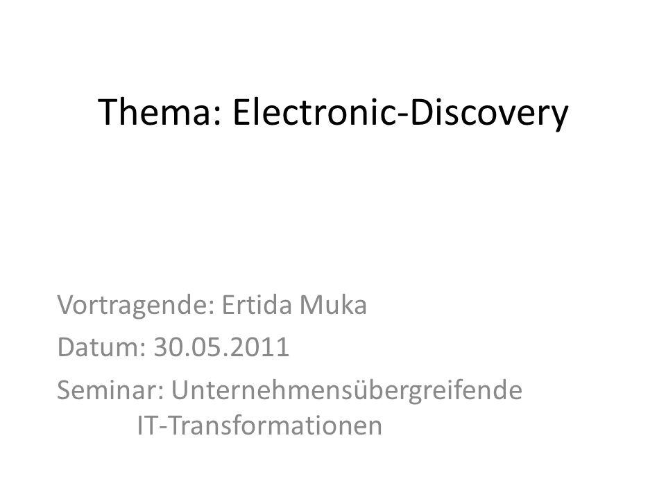 Thema: Electronic-Discovery Vortragende: Ertida Muka Datum: 30.05.2011 Seminar: Unternehmensübergreifende IT-Transformationen