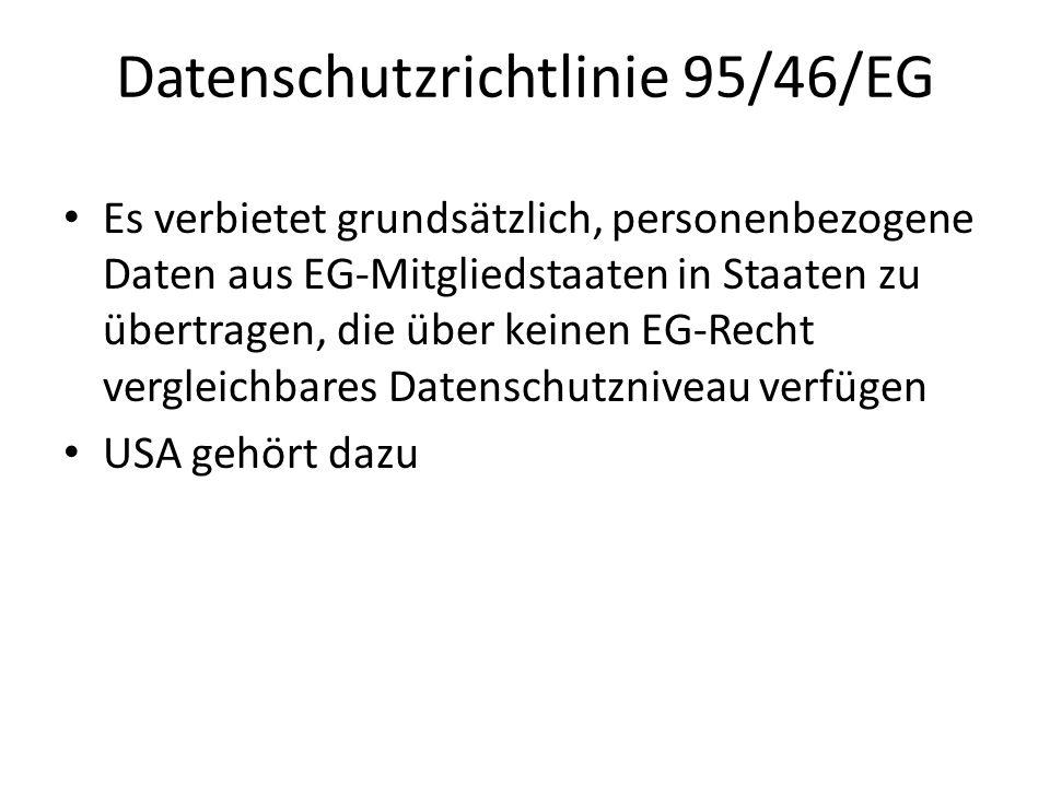 Datenschutzrichtlinie 95/46/EG Es verbietet grundsätzlich, personenbezogene Daten aus EG-Mitgliedstaaten in Staaten zu übertragen, die über keinen EG-Recht vergleichbares Datenschutzniveau verfügen USA gehört dazu