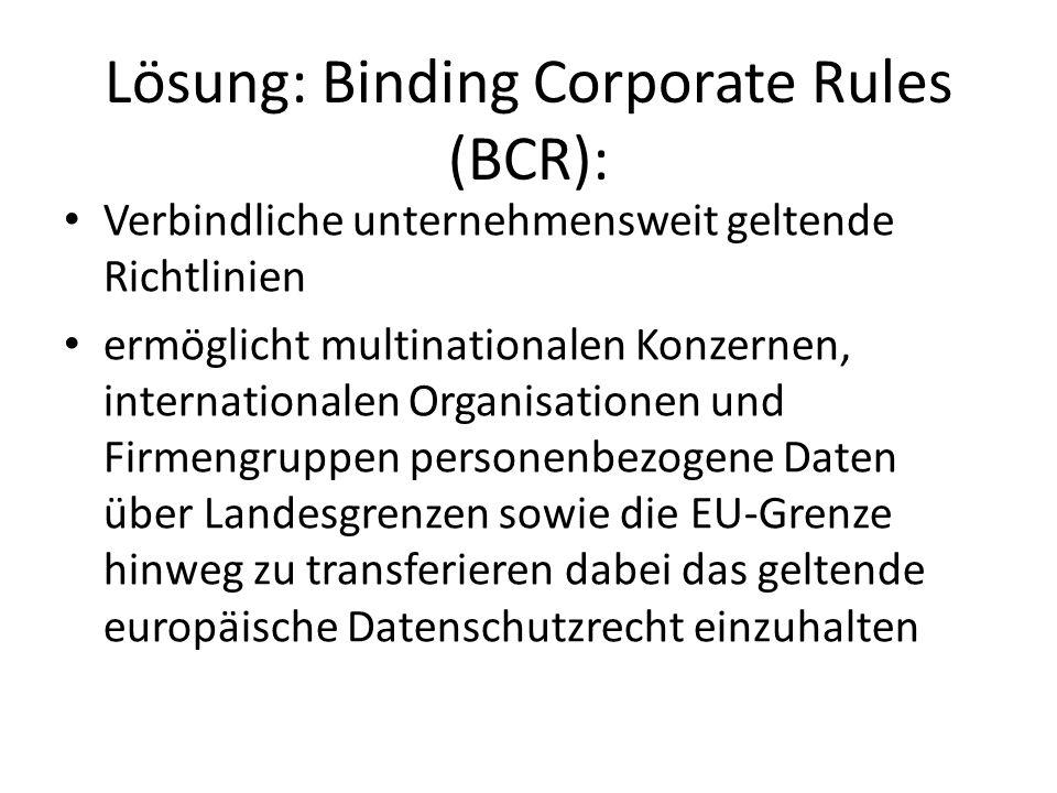 Lösung: Binding Corporate Rules (BCR): Verbindliche unternehmensweit geltende Richtlinien ermöglicht multinationalen Konzernen, internationalen Organisationen und Firmengruppen personenbezogene Daten über Landesgrenzen sowie die EU-Grenze hinweg zu transferieren dabei das geltende europäische Datenschutzrecht einzuhalten