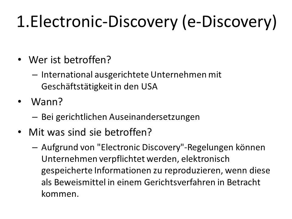 1.Electronic-Discovery (e-Discovery) Wer ist betroffen? – International ausgerichtete Unternehmen mit Geschäftstätigkeit in den USA Wann? – Bei gerich