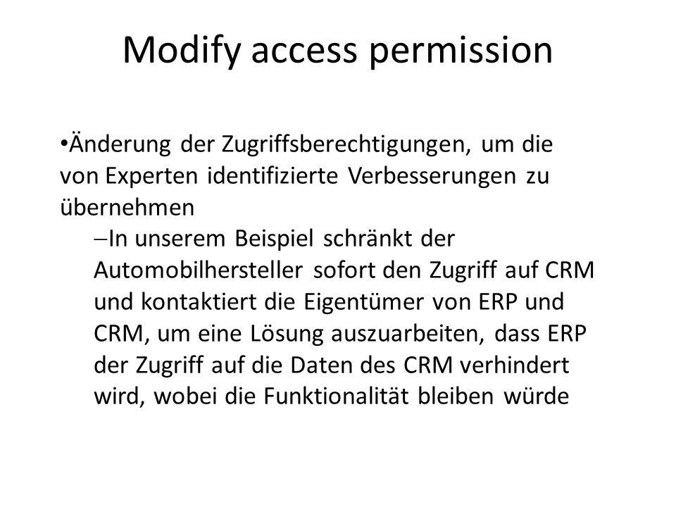 Modify access permission Änderung der Zugriffsberechtigungen, um die von Experten identifizierte Verbesserungen zu übernehmen In unserem Beispiel schränkt der Automobilhersteller sofort den Zugriff auf CRM und kontaktiert die Eigentümer von ERP und CRM, um eine Lösung auszuarbeiten, dass ERP der Zugriff auf die Daten des CRM verhindert wird, wobei die Funktionalität bleiben würde