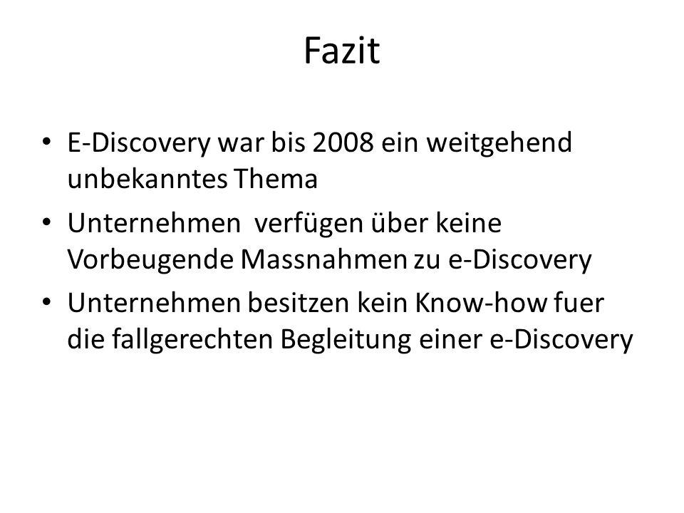 Fazit E-Discovery war bis 2008 ein weitgehend unbekanntes Thema Unternehmen verfügen über keine Vorbeugende Massnahmen zu e-Discovery Unternehmen besitzen kein Know-how fuer die fallgerechten Begleitung einer e-Discovery