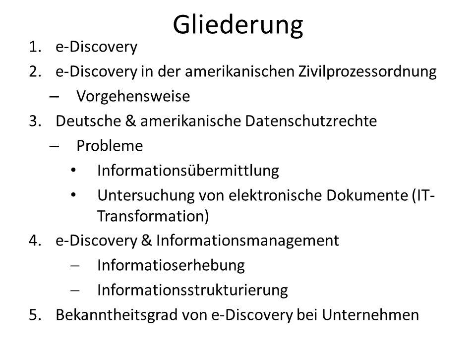 Gliederung 1.e-Discovery 2.e-Discovery in der amerikanischen Zivilprozessordnung – Vorgehensweise 3.Deutsche & amerikanische Datenschutzrechte – Probleme Informationsübermittlung Untersuchung von elektronische Dokumente (IT- Transformation) 4.e-Discovery & Informationsmanagement Informatioserhebung Informationsstrukturierung 5.Bekanntheitsgrad von e-Discovery bei Unternehmen