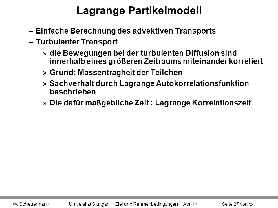 Lagrange Partikelmodell –Einfache Berechnung des advektiven Transports –Turbulenter Transport »die Bewegungen bei der turbulenten Diffusion sind innerhalb eines größeren Zeitraums miteinander korreliert »Grund: Massenträgheit der Teilchen »Sachverhalt durch Lagrange Autokorrelationsfunktion beschrieben »Die dafür maßgebliche Zeit : Lagrange Korrelationszeit W.