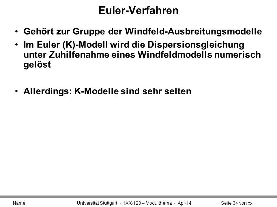 Euler-Verfahren Gehört zur Gruppe der Windfeld-Ausbreitungsmodelle Im Euler (K)-Modell wird die Dispersionsgleichung unter Zuhilfenahme eines Windfeldmodells numerisch gelöst Allerdings: K-Modelle sind sehr selten Name Universität Stuttgart - 1XX-123 – Modulthema - Apr-14Seite 34 von xx