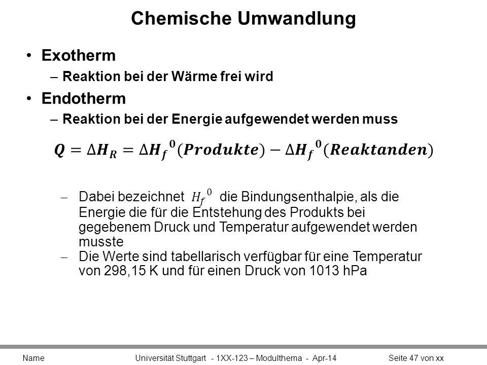 Chemische Umwandlung Exotherm –Reaktion bei der Wärme frei wird Endotherm –Reaktion bei der Energie aufgewendet werden muss Name Universität Stuttgart - 1XX-123 – Modulthema - Apr-14Seite 47 von xx