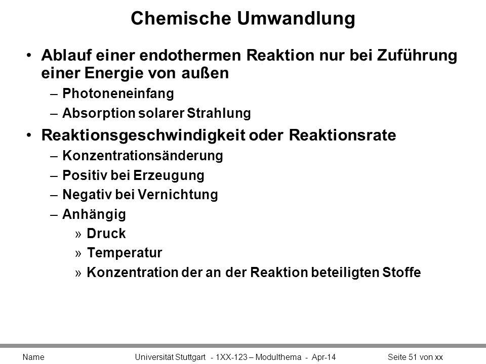 Chemische Umwandlung Ablauf einer endothermen Reaktion nur bei Zuführung einer Energie von außen –Photoneneinfang –Absorption solarer Strahlung Reaktionsgeschwindigkeit oder Reaktionsrate –Konzentrationsänderung –Positiv bei Erzeugung –Negativ bei Vernichtung –Anhängig »Druck »Temperatur »Konzentration der an der Reaktion beteiligten Stoffe Name Universität Stuttgart - 1XX-123 – Modulthema - Apr-14Seite 51 von xx