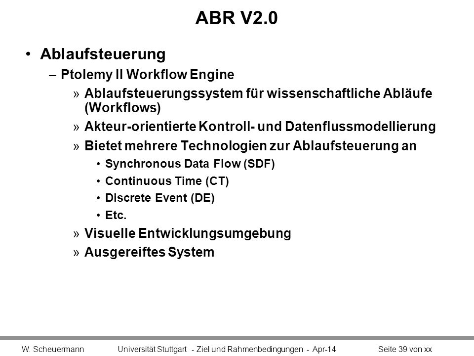 ABR V2.0 Ablaufsteuerung –Ptolemy II Workflow Engine »Ablaufsteuerungssystem für wissenschaftliche Abläufe (Workflows) »Akteur-orientierte Kontroll- und Datenflussmodellierung »Bietet mehrere Technologien zur Ablaufsteuerung an Synchronous Data Flow (SDF) Continuous Time (CT) Discrete Event (DE) Etc.