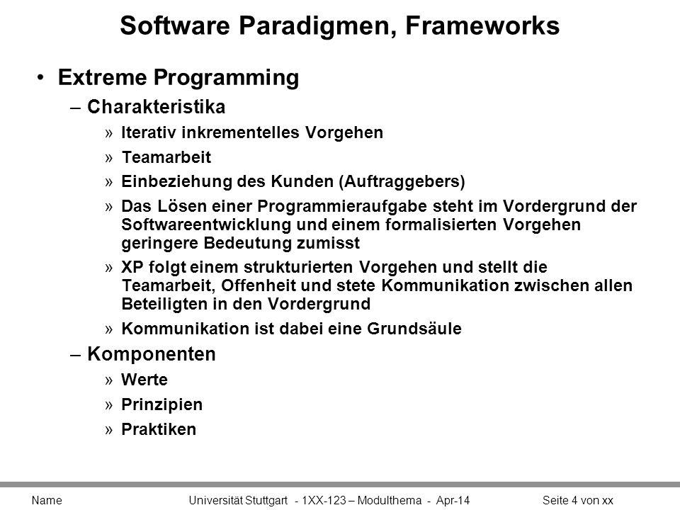 Software Paradigmen, Frameworks Extreme Programming –Charakteristika »Iterativ inkrementelles Vorgehen »Teamarbeit »Einbeziehung des Kunden (Auftraggebers) »Das Lösen einer Programmieraufgabe steht im Vordergrund der Softwareentwicklung und einem formalisierten Vorgehen geringere Bedeutung zumisst »XP folgt einem strukturierten Vorgehen und stellt die Teamarbeit, Offenheit und stete Kommunikation zwischen allen Beteiligten in den Vordergrund »Kommunikation ist dabei eine Grundsäule –Komponenten »Werte »Prinzipien »Praktiken Name Universität Stuttgart - 1XX-123 – Modulthema - Apr-14Seite 4 von xx