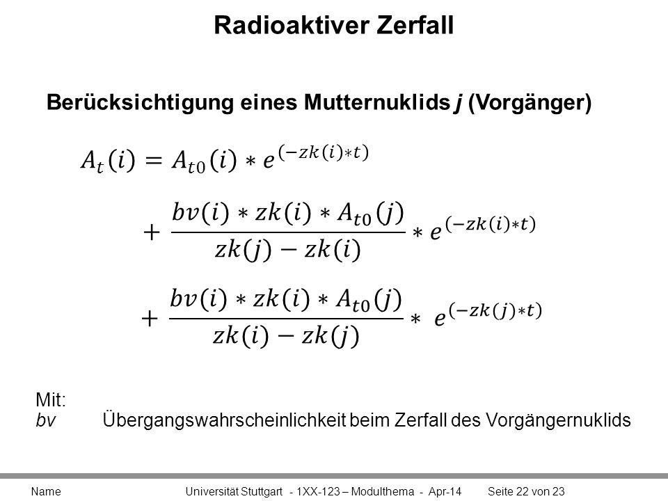 Radioaktiver Zerfall Name Universität Stuttgart - 1XX-123 – Modulthema - Apr-14Seite 22 von 23 Berücksichtigung eines Mutternuklids j (Vorgänger) Mit: bvÜbergangswahrscheinlichkeit beim Zerfall des Vorgängernuklids