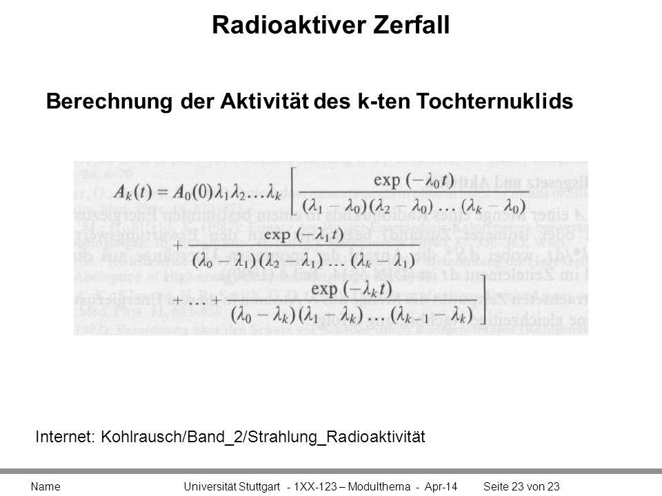 Radioaktiver Zerfall Name Universität Stuttgart - 1XX-123 – Modulthema - Apr-14Seite 23 von 23 Berechnung der Aktivität des k-ten Tochternuklids Internet: Kohlrausch/Band_2/Strahlung_Radioaktivität