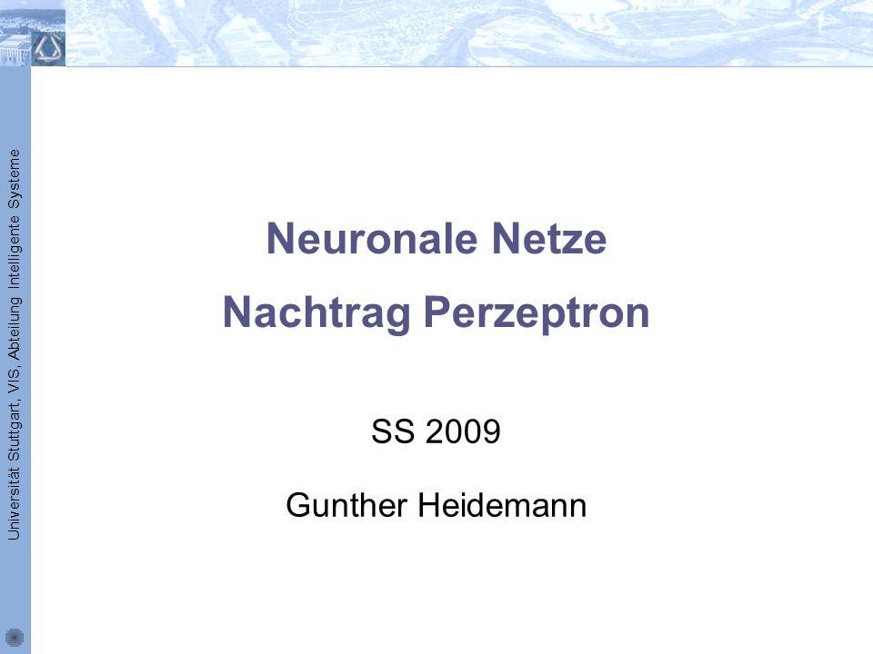 Universität Stuttgart, VIS, Abteilung Intelligente Systeme Neuronale Netze Nachtrag Perzeptron SS 2009 Gunther Heidemann